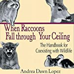 When Raccoons Fall Through Your Ceiling: The Handbook for Coexisting With Wildlife: Practical Guide Series | Andrea Dawn Lopez