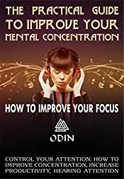 The Practical Guide To Improve Your Mental Concentration: How To Improve Your Focus, Hearing Attention, Control Your Attention (How To Improve Concentration, Increase Productivity, Hearing Attention)