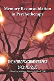 Memory Reconsolidation in Psychotherapy: The Neuropsychotherapist Special Issue (The Neuropsychotherapist Special Issues) (Volume 1)