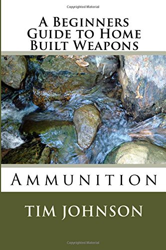 A Beginners Guide to Home Built Weapons: Ammunition (Volume 4)