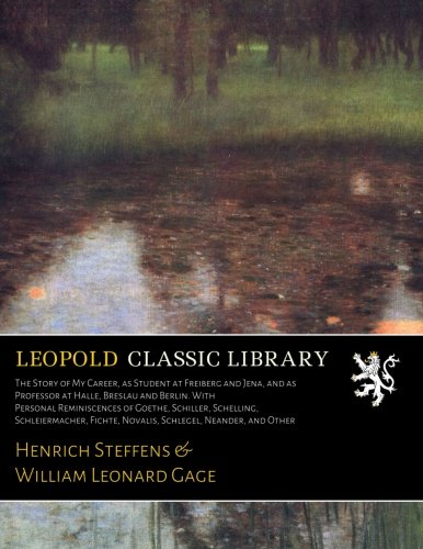 The Story of My Career, as Student at Freiberg and Jena, and as Professor at Halle, Breslau and Berlin. With Personal Reminiscences of Goethe, ... Fichte, Novalis, Schlegel, Neander, and Other pdf epub
