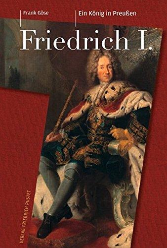 Friedrich I. (1657–1713): Ein König in Preußen (Biografien)