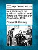 New Jersey and the great corporations : read before the American Bar Association 1899, Edward Q. Keasbey, 1240035810