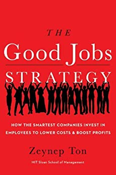 The Good Jobs Strategy: How the Smartest Companies Invest in Employees to Lower Costs and Boost Profits by [Ton, Zeynep]