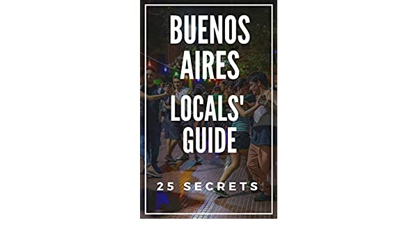 Buenos Aires 25 Secrets - The Locals Travel Guide For Your Trip to Buenos Aires (Argentina) 2019: Skip the tourist traps and explore like a local (English ...