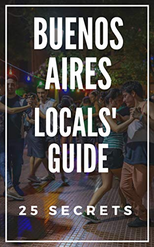 (Buenos Aires 25 Secrets - The Locals Travel Guide  For Your Trip to Buenos Aires (Argentina) 2019: Skip the tourist traps and explore like a)
