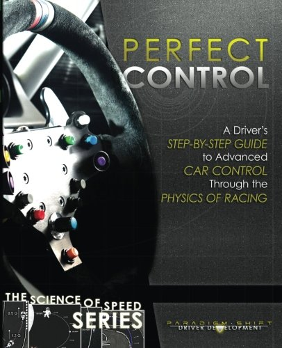 Perfect Control: A Driver's Step-by-Step Guide to Advanced Car Control Through the Physics of Racing (The Science of Speed) (Volume 2)