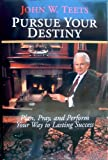 Pursue Your Destiny : Plan, Pray, and Perform Your Way to Lasting Success, John W. Teets, 0976916509