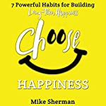 Choose Happiness: 7 Powerful Habits for Building Long-Term Happiness | Mike Sherman