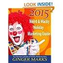 2015 Weird & Wacky Holiday Marketing Guide: Your business marketing calendar of events (Volume 7)