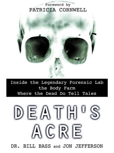 Death's Acre: Inside the Legendary Forensic Lab the Body Farm Where the Dead Do Tell - Bill Bass