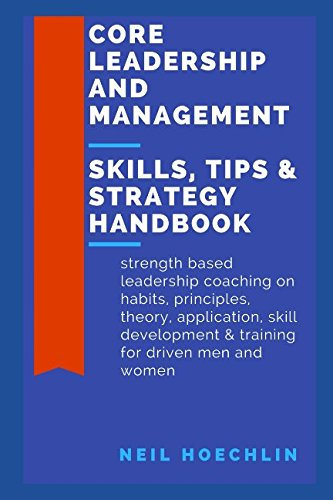(Core Leadership and Management Skills, Tips & Strategy Handbook: Strength based leadership coaching on habits, principles, theory, application, skill development & training for driven men and)