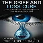 The Grief and Loss Cure: How to Deal and Permanently Heal Your Broken Heart Fast | Christopher Ranjit,L.W. Wilson