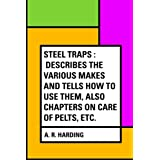 Steel Traps : Describes the Various Makes and Tells How to Use Them, Also Chapters on Care of Pelts, Etc.