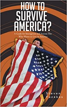 How to Survive America?: (A Guide for Immigrants and Everyone Else Who Wants to Live in America)