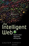 The Intelligent Web : Search, Smart Algorithms, and Big Data, Shroff, Gautam, 0199646716