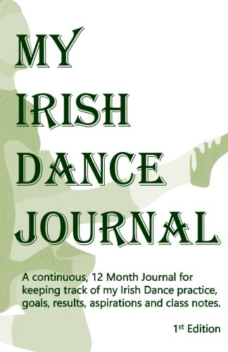 My Irish Dance Journal: The continuous 12 month approach to keeping track of my Irish Dance practice, goals, results, aspirations and lots of other ()