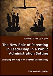 The New Role of Parenting in Leadership in a Public Administration Setting - Bridging the Gap For a Better Bureaucracy by Andrea Franco-Cook (2007-09-12)