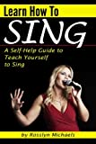 Learn How to Sing (Booklet): A Self-Help Guide to Teach Yourself to Sing ( How to Sing for Beginners )