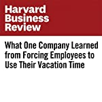 What One Company Learned From Forcing Employees to Use Their Vacation Time | Neil Pasricha,Shashank Nigam