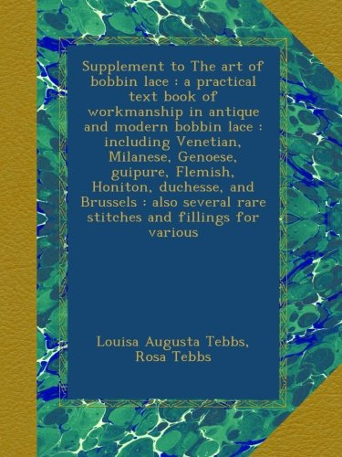 Supplement to The art of bobbin lace : a practical text book of workmanship in antique and modern bobbin lace : including Venetian, Milanese, Genoese, ... rare stitches and fillings for various