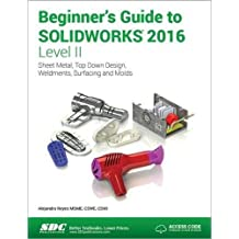 Beginner's Guide to Solidworks 2016 - Level II: Sheet Metal, Top Down Design, Weldments, Surfacing and Molds