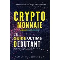Crypto-monnaie: Le Guide Ultime du Débutant pour Apprendre à Investir, Trader et Miner les Crypto-Monnaies