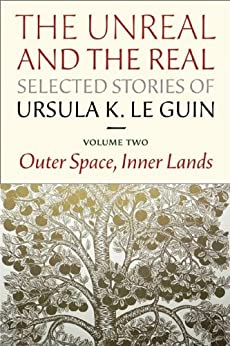 The Unreal and the Real, Selected Stories of Ursula K. Le Guin Volume 2: Outer Space, Inner Lands by [Le Guin, Ursula K.]