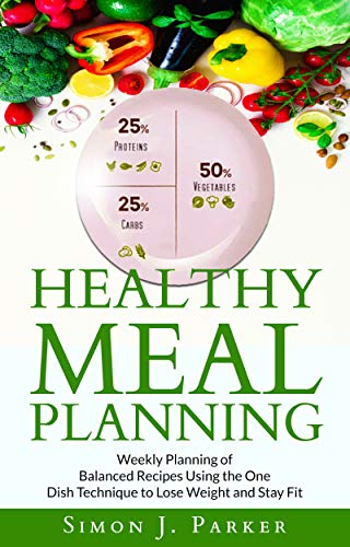 Healthy Meal Planning: Weekly Planning of Balanced Recipes Using the ONE DISH TECHNIQUE to Lose Weight and Stay Fit (Best Way To Lose Belly Fat For Women Over 40)