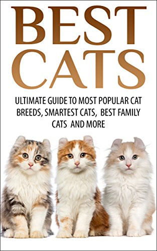 Best Cats: Ultimate Guide To Most Popular Cat Breeds, Smartest Cats, Best Family Cats And More (Best Dogs, Cats)