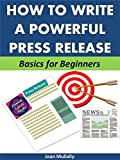 How to Write a Powerful Press Release: Basics for Beginners (Business Basics for Beginners Book 34)