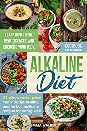 Alkaline Diet: Cookbook for Beginners - 21 Days Meal Plan That Includes Healthy and Herbal Medicine Recipes for Eating Well. Learn How to Eat, Beat Diseases, and Energize your Body