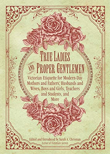 True Ladies and Proper Gentlemen: Victorian Etiquette for Modern-Day Mothers and Fathers, Husbands and Wives, Boys and Girls, Teachers and Students, and -