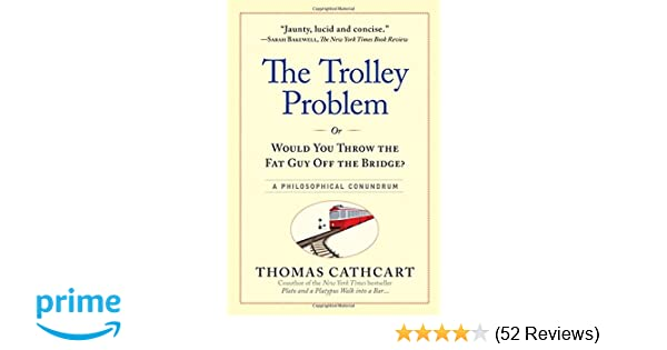 The Trolley Problem Or Would You Throw The Fat Guy Off The Bridge
