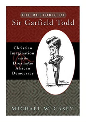 Book The Rhetoric of Sir Garfield Todd: Christian Imagination and the Dream of an African Democracy: Christian Imagination and the Dream of African ... Religion) (Studies in Rhetoric and Religion)