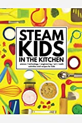 STEAM Kids in the Kitchen: Delicious, Hands-On Science, Technology, Engineering, Art, & Math Projects for Kids (STEAM Kids Books) (Volume 3) Paperback