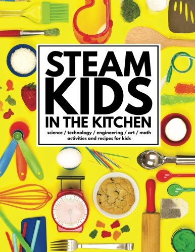 STEAM Kids in the Kitchen: Delicious, Hands-On Science, Technology, Engineering, Art, & Math Projects for Kids (STEAM Kids Books) (Volume 3)