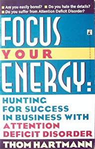 Focus Your Energy: Hunting for Success in Business with Attention Deficit Disorder Thom Hartmann