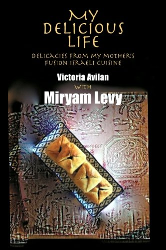 My Delicious Life: Delicacies from my mother's fusion Israeli cuisine by Victoria Avilan