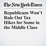 Republicans Won't Rule Out Tax Hikes for Some in the Middle Class | Jim Tankersley