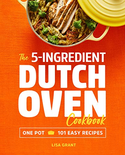The 5-Ingredient Dutch Oven Cookbook: One Pot, 101 Easy Recipes by Lisa Grant