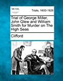 Trial of George Miller, John Glew and William Smith for Murder on the High Seas, Clifford, 1275094074