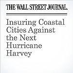 Insuring Coastal Cities Against the Next Hurricane Harvey | Greg Ip