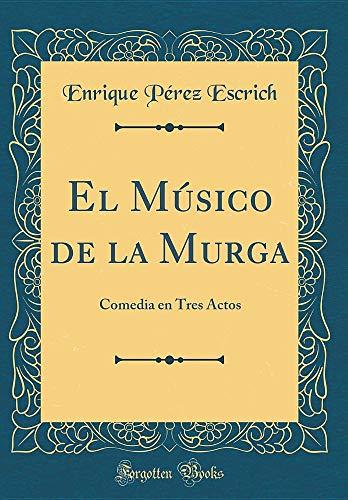 El Músico de la Murga: Comedia En Tres Actos (Classic Reprint) (Spanish Edition)