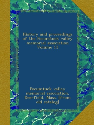 History and proceedings of the Pocumtuck valley memorial association Volume 13