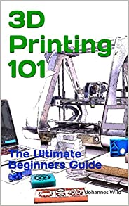 3D Printing 101: The Ultimate Beginner's G