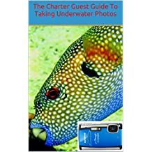 The Charter Guest Guide To Underwater Photography: How to Take Stunning Underwater Photos Using Inexpensive Point and Shoot Cameras 2nd Edition