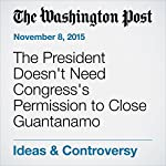 The President Doesn't Need Congress's Permission to Close Guantanamo | Gregory B. Craig,Cliff Sloan