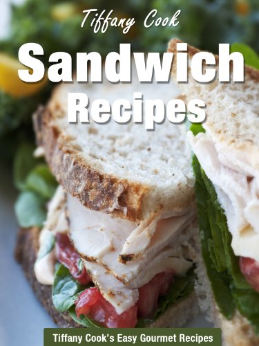 Sandwich Recipes - Healthy and Easy Sandwiches for You (Tiffany Cook's Easy Gourmet Recipes Book 4)