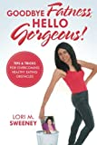 Goodbye Fatness, Hello Gorgeous!: Tips and Tricks for Overcoming Healthy Eating Obstacles